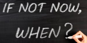 Statement of blackboard asking 'if not now, when?'.